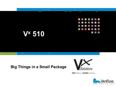 V x 510 Big Things in a Small Package. Get It All with V x Solutions Verix Combines the success of Verix with additional processing power on a single.