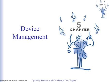 Slide 5-1 Copyright © 2004 Pearson Education, Inc. Operating Systems: A Modern Perspective, Chapter 5 5 Device Management.