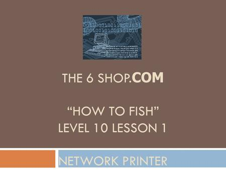 "THE 6 SHOP. COM ""HOW TO FISH"" LEVEL 10 LESSON 1 NETWORK PRINTER."