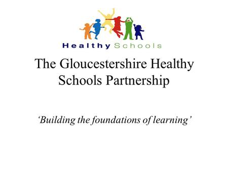 The Gloucestershire Healthy Schools Partnership 'Building the foundations of learning'