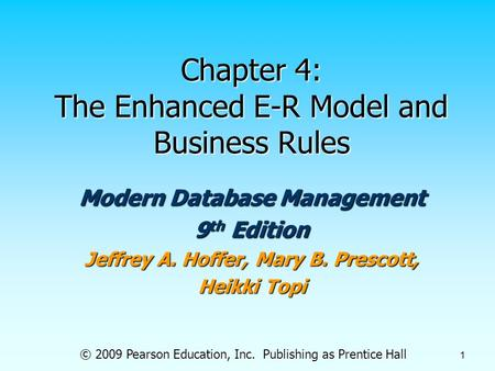 © 2009 Pearson Education, Inc. Publishing as Prentice Hall 1 Chapter 4: The Enhanced E-R Model and Business Rules Modern Database Management 9 th Edition.
