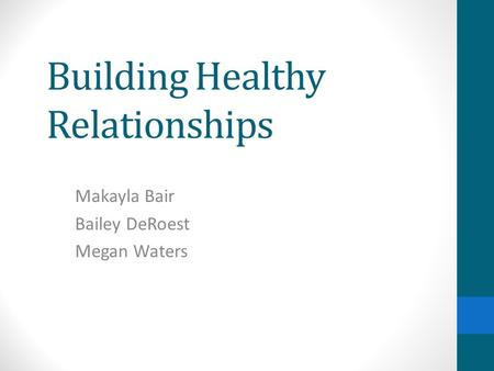 Building Healthy Relationships Makayla Bair Bailey DeRoest Megan Waters.