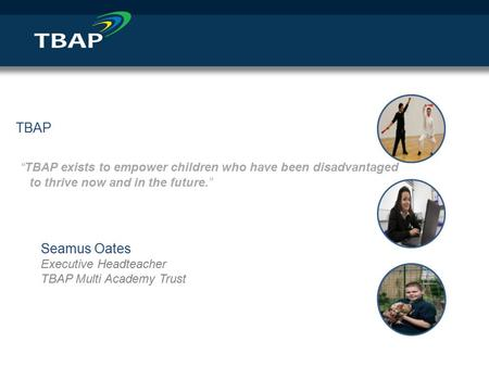 "TBAP ""TBAP exists to empower children who have been disadvantaged to thrive now and in the future."" Seamus Oates Executive Headteacher TBAP Multi Academy."