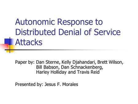 Autonomic Response to Distributed Denial of Service Attacks Paper by: Dan Sterne, Kelly Djahandari, Brett Wilson, Bill Babson, Dan Schnackenberg, Harley.