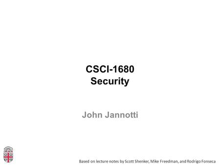 CSCI-1680 Security Based on lecture notes by Scott Shenker, Mike Freedman, and Rodrigo Fonseca John Jannotti.