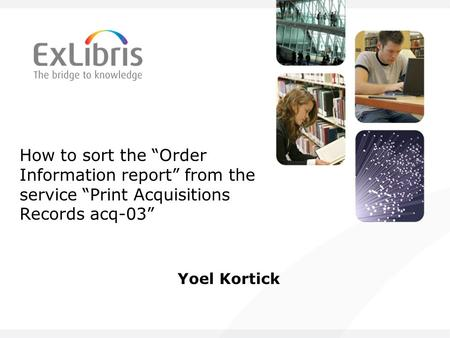 "How to sort the ""Order Information report"" from the service ""Print Acquisitions Records acq-03"" Yoel Kortick."