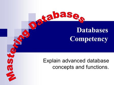 Databases Competency Explain advanced database concepts and functions.