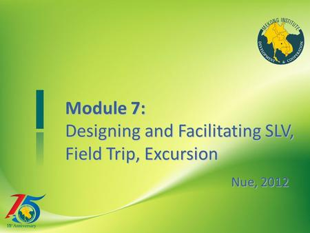 To add title here Module 7: Designing and FacilitatingSLV, Field Trip, Excursion Module 7: Designing and Facilitating SLV, Field Trip, Excursion Nue, 2012.