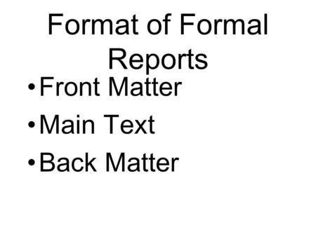 Format of Formal Reports Front Matter Main Text Back Matter.
