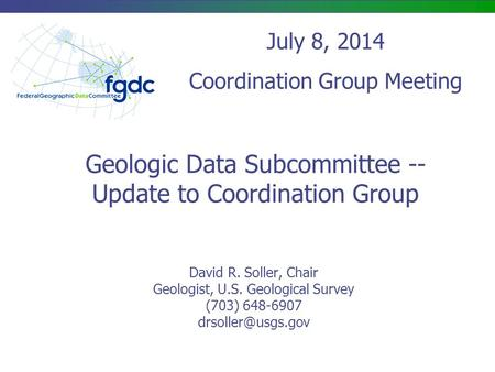 Geologic Data Subcommittee -- Update to Coordination Group David R. Soller, Chair Geologist, U.S. Geological Survey (703) 648-6907 July.