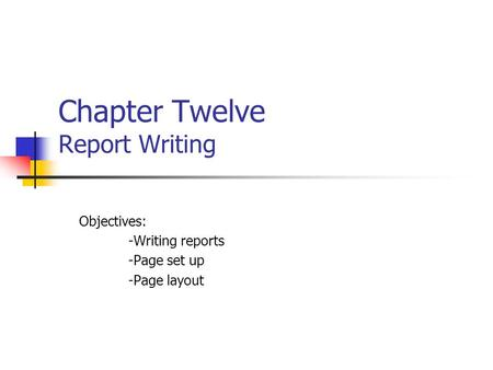 Chapter Twelve Report Writing Objectives: -Writing reports -Page set up -Page layout.