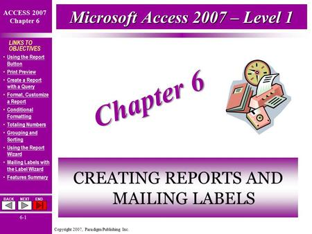 Copyright 2007, Paradigm Publishing Inc. ACCESS 2007 Chapter 6 BACKNEXTEND 6-1 LINKS TO OBJECTIVES Using the Report Button Using the Report Button Print.