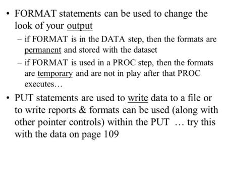 FORMAT statements can be used to change the look of your output –if FORMAT is in the DATA step, then the formats are permanent and stored with the dataset.
