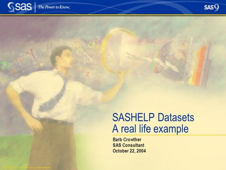 Copyright © 2004, SAS Institute Inc. All rights reserved. SASHELP Datasets A real life example Barb Crowther SAS Consultant October 22, 2004.
