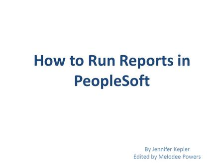 How to Run Reports in PeopleSoft By Jennifer Kepler Edited by Melodee Powers.