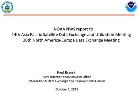 NOAA NWS report to 14th Asia Pacific Satellite Data Exchange and Utilization Meeting 26th North America-Europe Data Exchange Meeting Fred Branski NWS International.