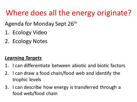 Where does all the energy originate? Agenda for Monday Sept 26 th 1.Ecology Video 2.Ecology Notes Learning Targets 1.I can differentiate between abiotic.