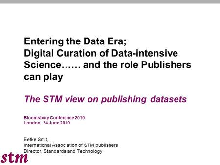 Entering the Data Era; Digital Curation of Data-intensive Science…… and the role Publishers can play The STM view on publishing datasets Bloomsbury Conference.