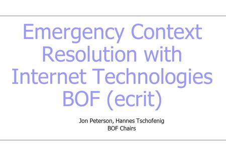 Emergency Context Resolution with Internet Technologies BOF (ecrit) Jon Peterson, Hannes Tschofenig BOF Chairs.