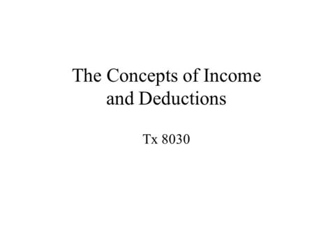 The Concepts of Income and Deductions Tx 8030. Lecture Overview  Income  Gross Income  Taxable Income  Deductions.