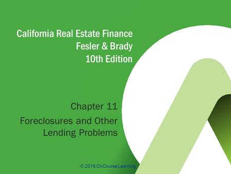 © 2016 OnCourse Learning California Real Estate Finance Fesler & Brady 10th Edition Chapter 11 Foreclosures and Other Lending Problems.