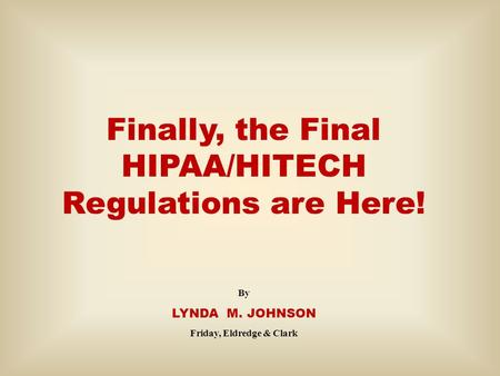 Finally, the Final HIPAA/HITECH Regulations are Here! By LYNDA M. JOHNSON Friday, Eldredge & Clark.