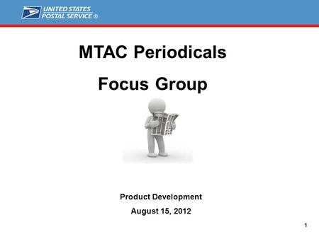 1 MTAC Periodicals Focus Group Product Development August 15, 2012.