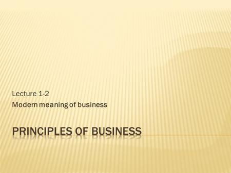 Lecture 1-2 Modern meaning of business.  Business and economy? Are they the same things or have some differences? What differences?  Business and property?