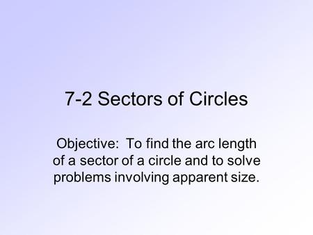 7-2 Sectors of Circles Objective: To find the arc length of a sector of a circle and to solve problems involving apparent size.