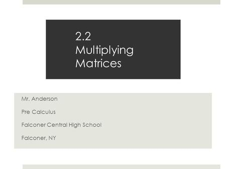2.2 Multiplying Matrices Mr. Anderson Pre Calculus Falconer Central High School Falconer, NY.