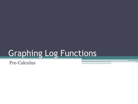 Graphing Log Functions Pre-Calculus. Graphing Logarithms Objectives:  Make connections between log functions and exponential functions  Construct a.