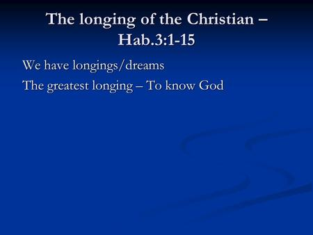 The longing of the Christian – Hab.3:1-15 We have longings/dreams We have longings/dreams The greatest longing – To know God The greatest longing – To.