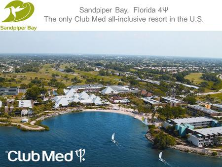 Sandpiper Bay, Florida 4Ψ The only Club Med all-inclusive resort in the U.S.