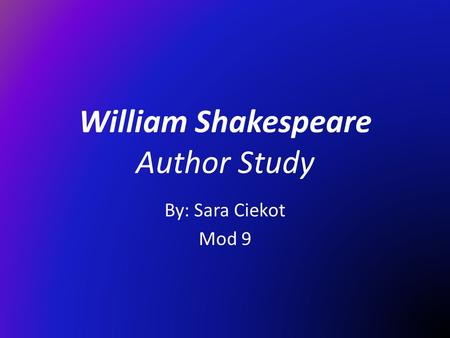 William Shakespeare Author Study By: Sara Ciekot Mod 9.
