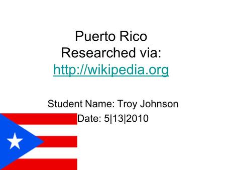 Puerto Rico Researched via:   Student Name: Troy Johnson Date: 5|13|2010.