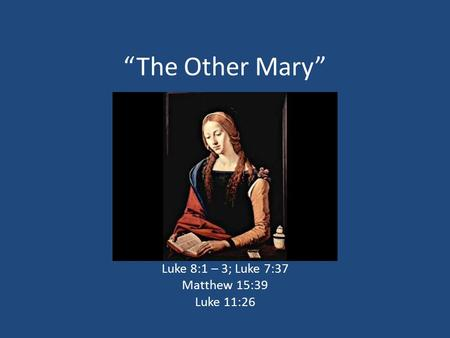 """The Other Mary"" Luke 8:1 – 3; Luke 7:37 Matthew 15:39 Luke 11:26."
