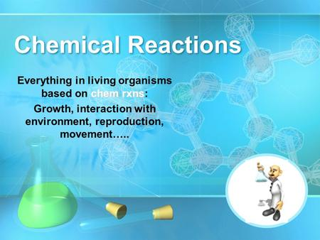 Chemical Reactions chem rxns Everything in living organisms based on chem rxns: Growth, interaction with environment, reproduction, movement…..
