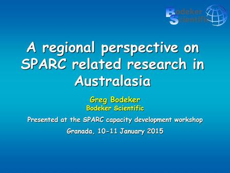 A regional perspective on SPARC related research in Australasia Greg Bodeker Bodeker Scientific Presented at the SPARC capacity development workshop Granada,