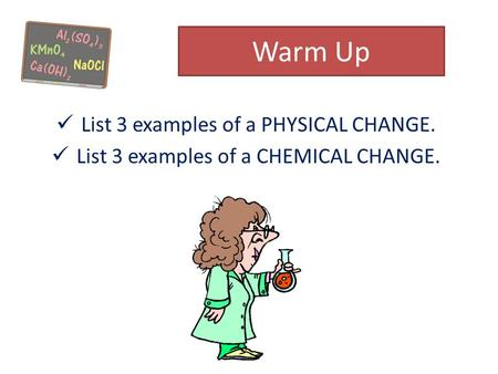 Warm Up List 3 examples of a PHYSICAL CHANGE. List 3 examples of a CHEMICAL CHANGE.
