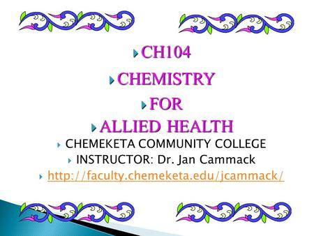  CH104  CHEMISTRY  FOR  ALLIED HEALTH  CHEMEKETA COMMUNITY COLLEGE  INSTRUCTOR: Dr. Jan Cammack 