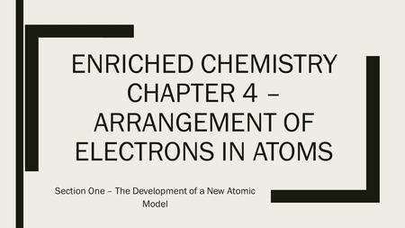 ENRICHED CHEMISTRY CHAPTER 4 – ARRANGEMENT OF ELECTRONS IN ATOMS Section One – The Development of a New Atomic Model.