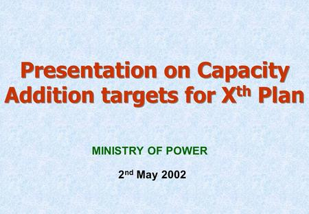 Presentation on Capacity Addition targets for X th Plan MINISTRY OF POWER 2 nd May 2002.