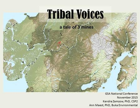 Tribal Voices a tale of 3 mines GSA National Conference November 2015 Kendra Zamzow, PhD, CSP2 Ann Maest, PhD, Buka Environmental.