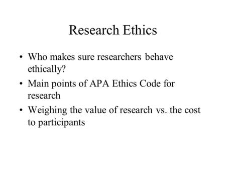 Research Ethics Who makes sure researchers behave ethically? Main points of APA Ethics Code for research Weighing the value of research vs. the cost to.