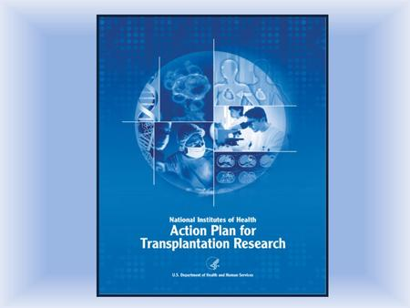 Trans-NIH Action Plan 2007 Goal: Reduce the morbidity and mortality of those on waiting lists through research to increase organ availability and develop.