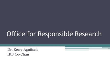 Office for Responsible Research Dr. Kerry Agnitsch IRB Co-Chair.