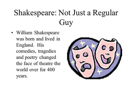 Shakespeare: Not Just a Regular Guy William Shakespeare was born and lived in England. His comedies, tragedies and poetry changed the face of theatre the.