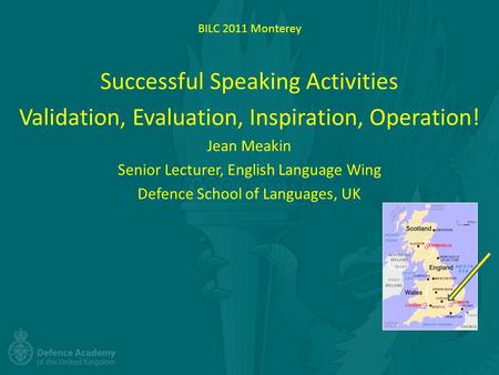 BILC 2011 Monterey Successful Speaking Activities Validation, Evaluation, Inspiration, Operation! Jean Meakin Senior Lecturer, English Language Wing Defence.