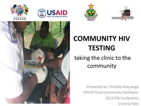 COMMUNITY HIV TESTING taking the clinic to the community Presented by: Priscilla Matyanga OPHID Trust Community Facilitator 2015 PSS Conference Victoria.