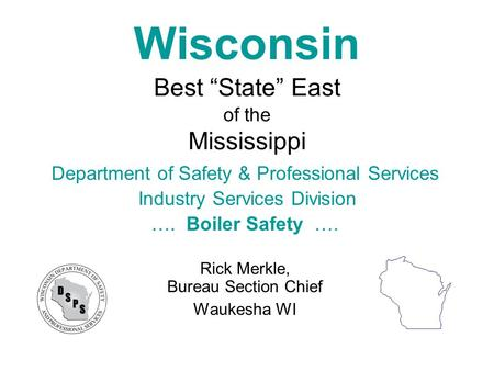 "Wisconsin Best ""State"" East of the Mississippi Department of Safety & Professional Services Industry Services Division …. Boiler Safety …. Rick Merkle,"